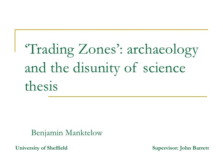 ' Trading Zones': archaeology and the disunity of science thesis  Benjamin Manktelow University of Sheffield   Supervisor:...