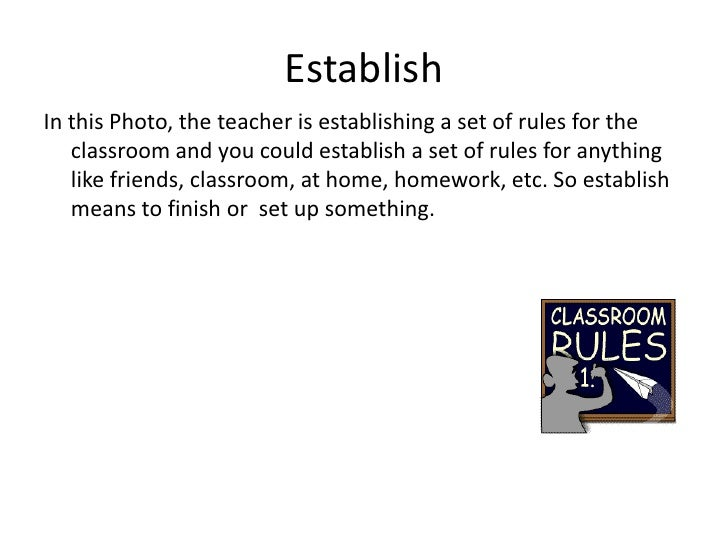 Establish<br />In this Photo, the teacher is establishing a set of rules for the classroom and you could establish a set o...