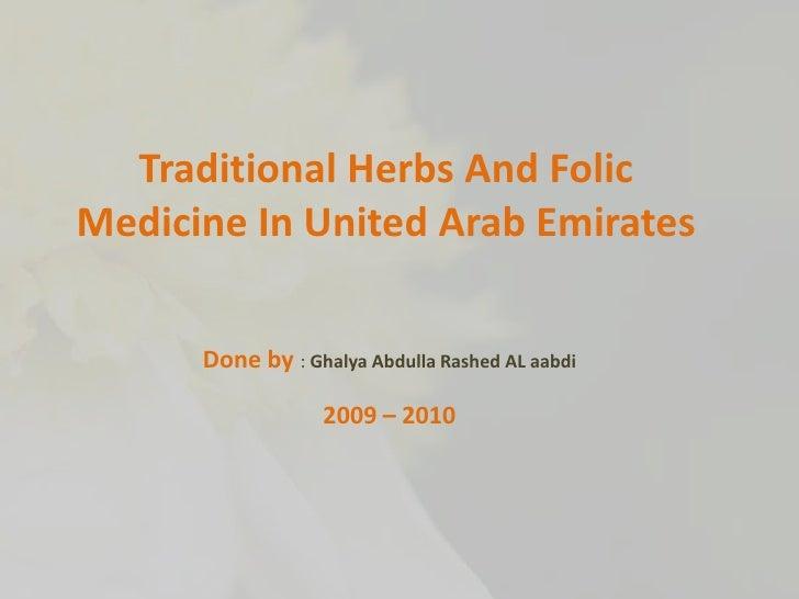 Traditional Herbs And Folic Medicine In United Arab Emirates<br />Done by : Ghalya Abdulla Rashed AL aabdi<br />2009 – 201...