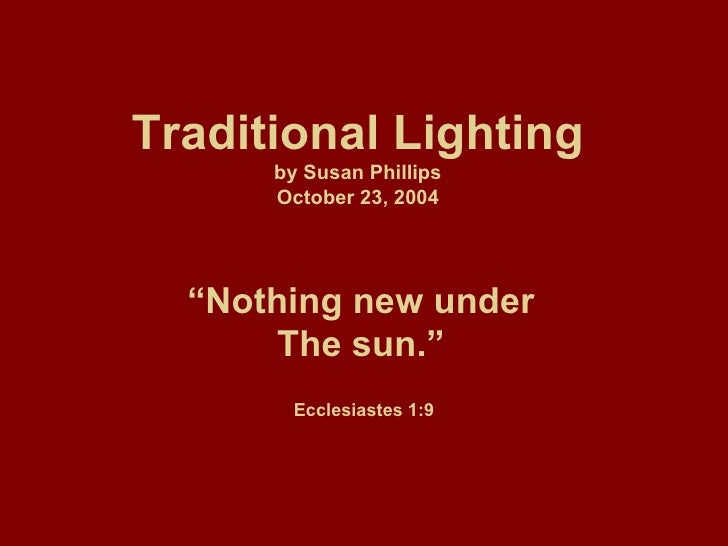 """Traditional Lighting by Susan Phillips October 23, 2004 """" Nothing new under The sun."""" Ecclesiastes 1:9"""
