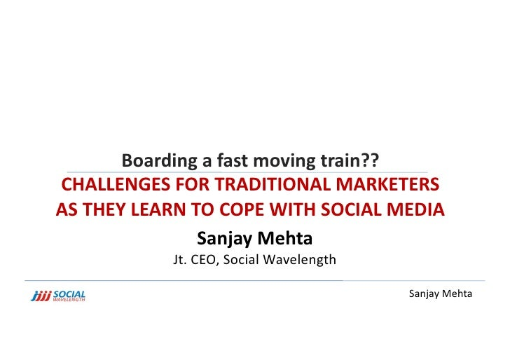 Boarding a fast moving train?? <br />CHALLENGES FOR TRADITIONAL MARKETERS AS THEY LEARN TO COPE WITH SOCIAL MEDIA<br />San...