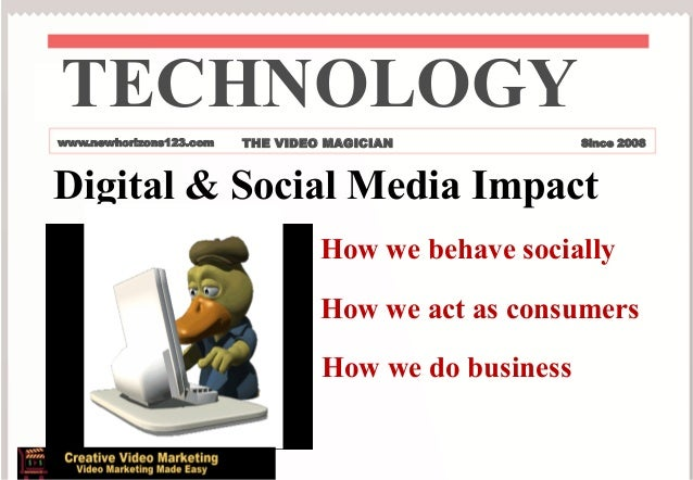 TECHNOLOGY www.newhorizons123.com  THE VIDEO MAGICIAN  Since 2008  Digital & Social Media Impact How we behave socially Ho...