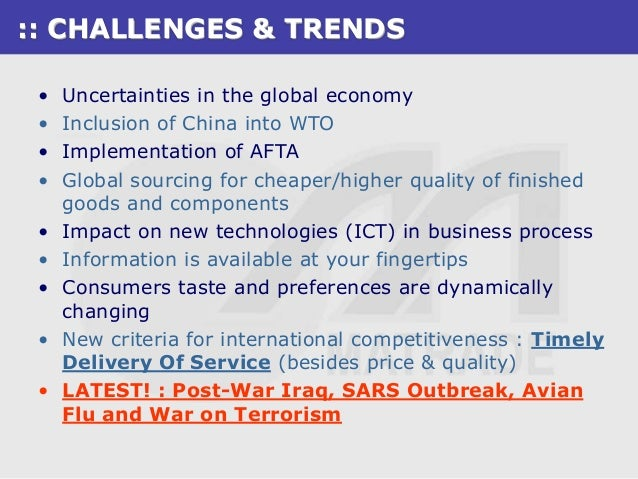 :: CHALLENGES & TRENDS •    Uncertainties in the global economy •    Inclusion of China into WTO •    Implementation of AF...