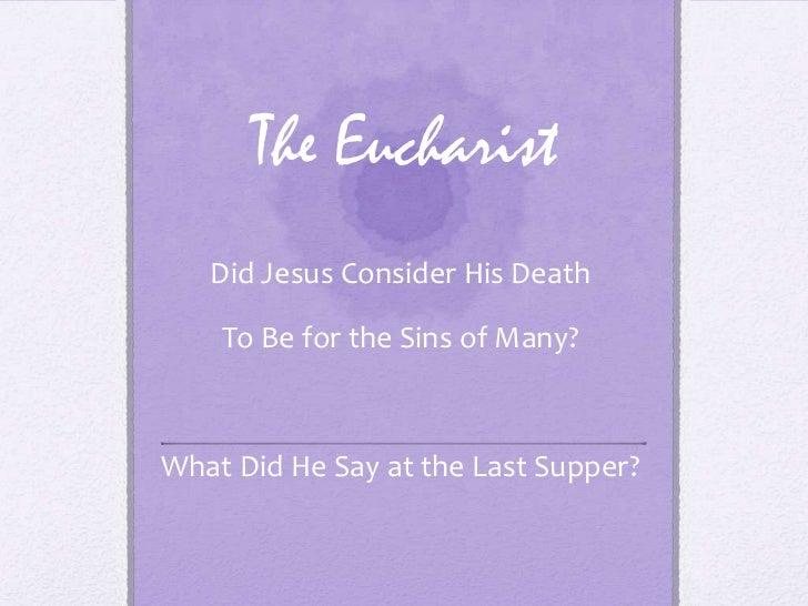 The Eucharist   Did Jesus Consider His Death    To Be for the Sins of Many?What Did He Say at the Last Supper?