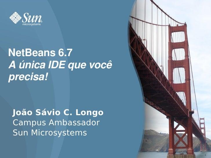 NetBeans6.7 AúnicaIDEquevocê precisa!   João Sávio C. Longo Campus Ambassador Sun Microsystems                      ...