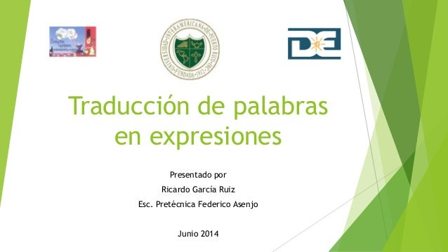 Traducción de palabras en expresiones Presentado por Ricardo García Ruiz Esc. Pretécnica Federico Asenjo Junio 2014