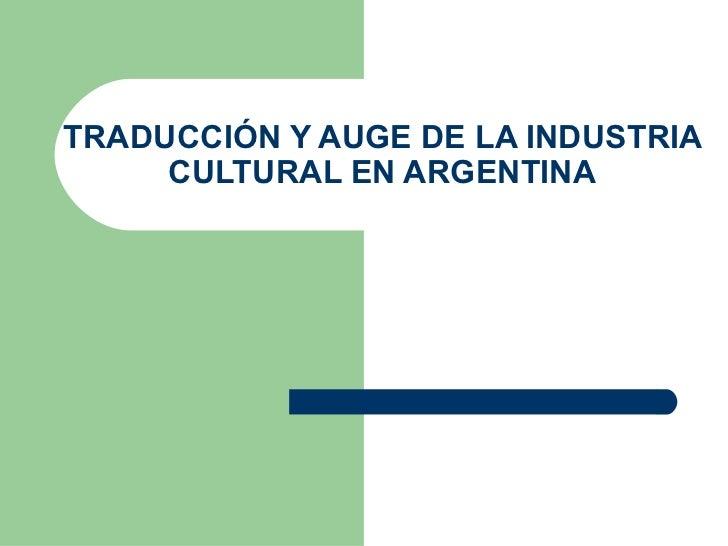 TRADUCCIÓN Y AUGE DE LA INDUSTRIA CULTURAL EN ARGENTINA