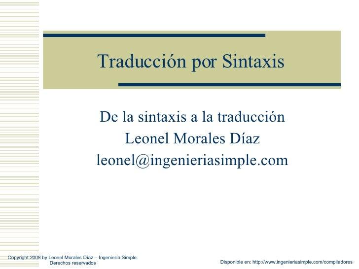Traducción por Sintaxis De la sintaxis a la traducción Leonel Morales Díaz [email_address] Copyright 2008 by Leonel Morale...