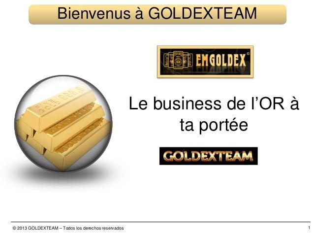 © 2013 GOLDEXTEAM – Todos los derechos reservados 1 Bienvenus à GOLDEXTEAM Le business de l'OR à ta portée
