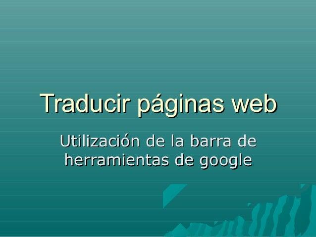 Traducir páginas webTraducir páginas web Utilización de la barra deUtilización de la barra de herramientas de googleherram...