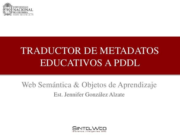 TRADUCTOR DE METADATOS   EDUCATIVOS A PDDLWeb Semántica & Objetos de Aprendizaje         Est. Jennifer González Alzate