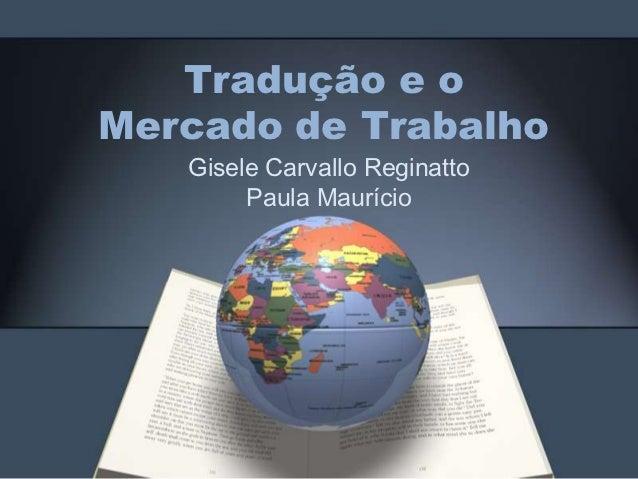 Tradução e oMercado de Trabalho   Gisele Carvallo Reginatto        Paula Maurício