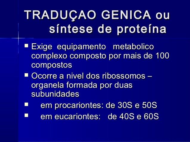 TRADUÇAO GENICA ou   síntese de proteína   Exige equipamento metabolico    complexo composto por mais de 100    compostos...