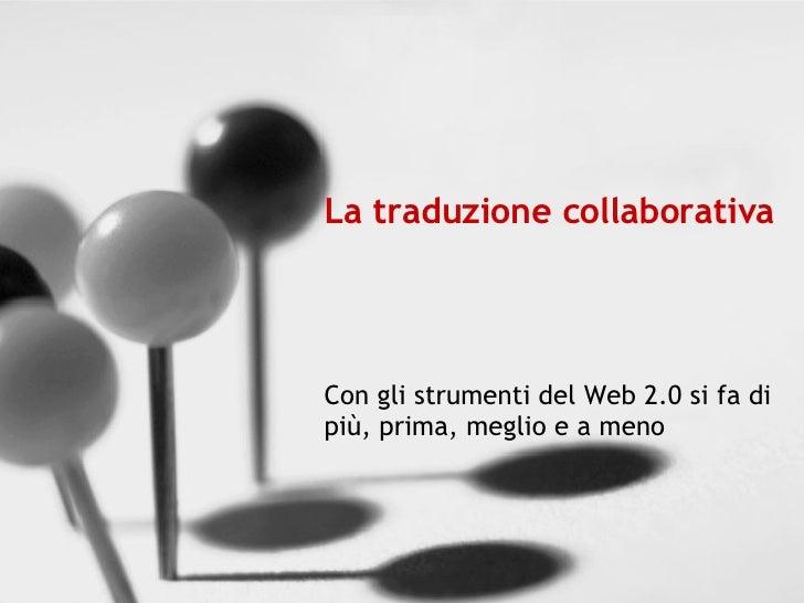 La traduzione collaborativa Con gli strumenti del Web 2.0 si fa di più, prima, meglio e a meno