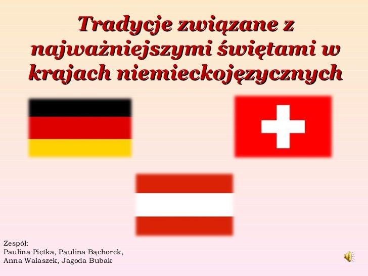 Tradycje związane z najważniejszymi świętami w krajach niemieckojęzycznych Zespół: Paulina Piętka, Paulina Bąchorek, Anna ...