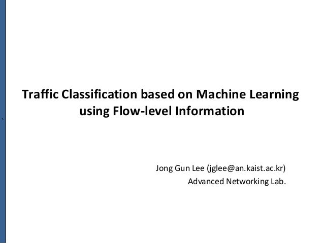 ` Traffic Classification based on Machine Learning using Flow-level Information Jong Gun Lee (jglee@an.kaist.ac.kr) Advanc...