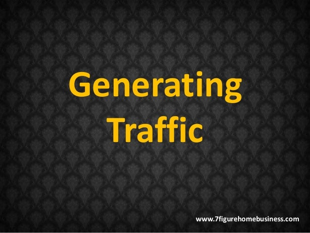 Generating  Traffic       www.7figurehomebusiness.com