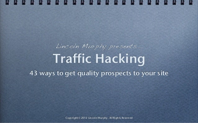 Lincoln Murphy presents...       Traffic Hacking43 ways to get quality prospects to your site           Copyright© 2012 Li...