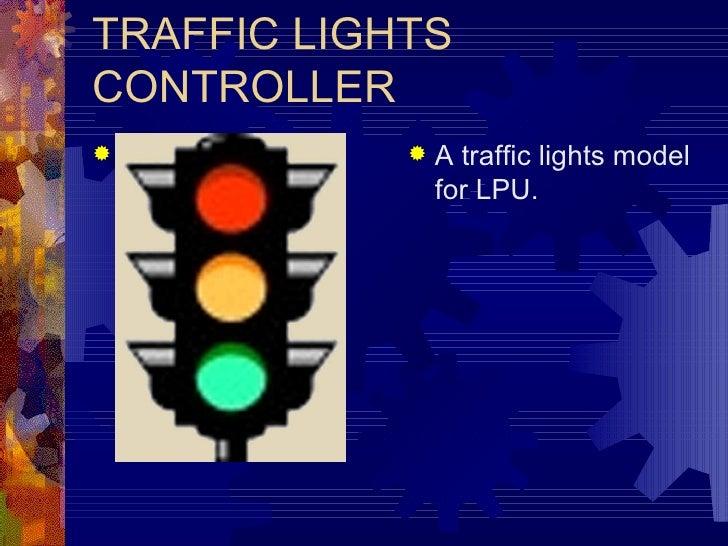 TRAFFIC LIGHTS CONTROLLER <ul><li>A traffic lights model for LPU. </li></ul>