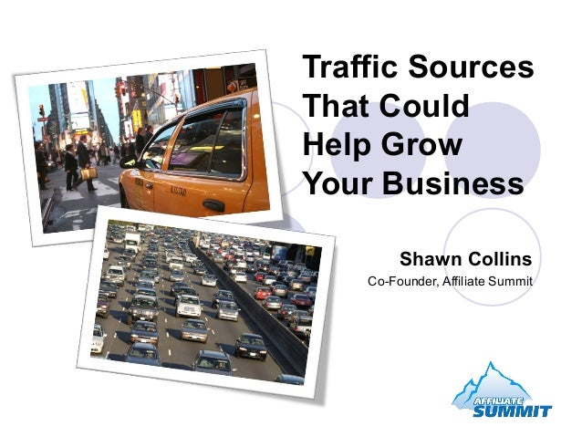 Traffic SourcesThat CouldHelp GrowYour Business         Shawn Collins    Co-Founder, Affiliate Summit