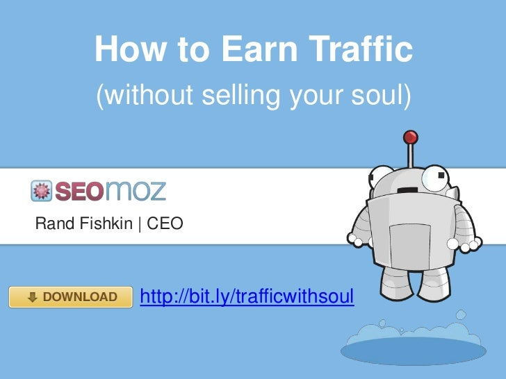 How to Earn Traffic       (without selling your soul)Rand Fishkin | CEO            http://bit.ly/trafficwithsoul