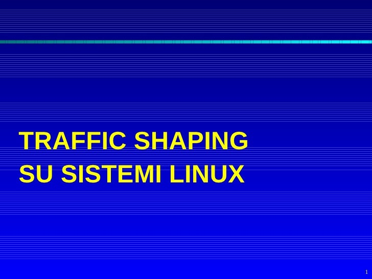 TRAFFIC SHAPING SU SISTEMI LINUX                      1