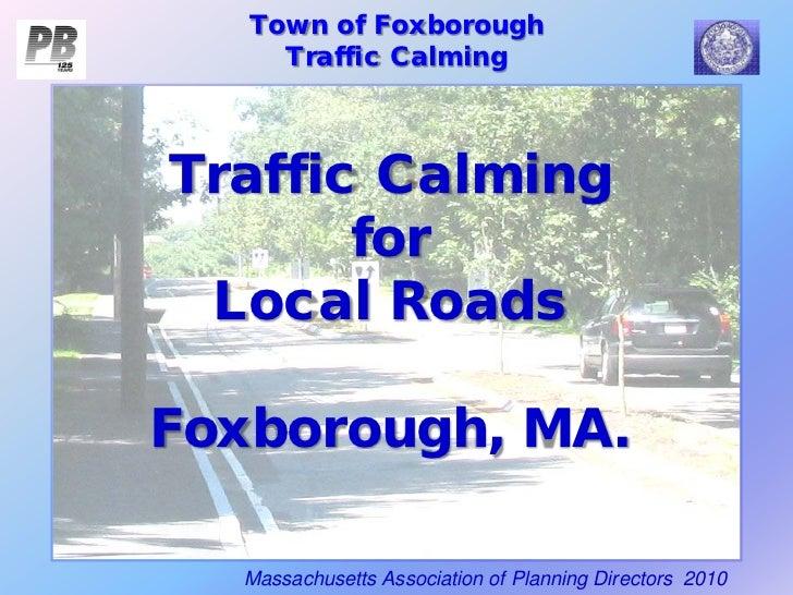Town of Foxborough     Traffic CalmingTraffic Calming       for Local RoadsFoxborough, MA.  Massachusetts Association of P...