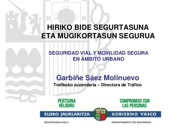 HIRIKO BIDE SEGURTASUNA ETA MUGIKORTASUN SEGURUA Garbiñe Sáez Molinuevo Trafikoko zuzendaria – Directora de Tráfico SEGURI...
