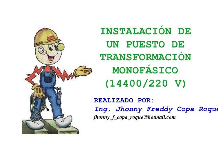 INSTALACIÓN DE UN PUESTO DE TRANSFORMACIÓN MONOFÁSICO (14400/220 V)<br />REALIZADO POR:<br />Ing. Jhonny Freddy Copa Roque...