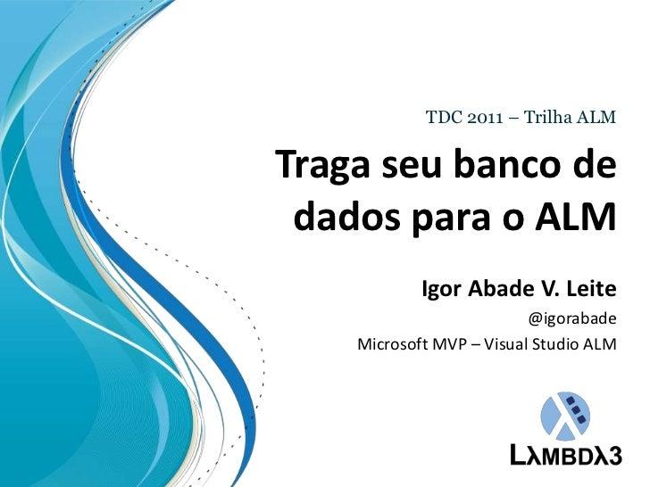 TDC 2011 – Trilha ALM<br />Tragaseubanco de dados para o ALM<br />Igor Abade V. Leite<br />@igorabade<br />Microsoft MVP –...