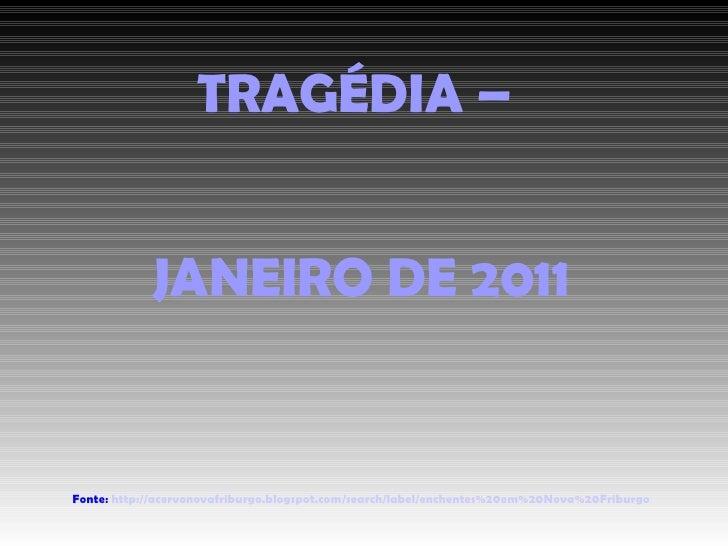 TRAGÉDIA –  JANEIRO DE 2011 Fonte:  http://acervonovafriburgo.blogspot.com/search/label/enchentes%20em%20Nova%20Friburgo
