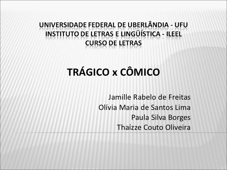 TRÁGICO x CÔMICO Jamille Rabelo de Freitas Olívia Maria de Santos Lima Paula Silva Borges Thaízze Couto Oliveira