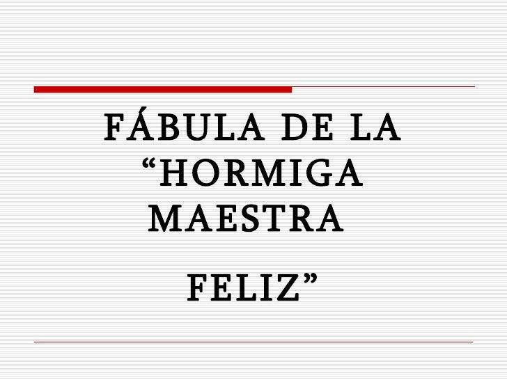 """F Á BULA   DE   LA  """" HORMIGA MAESTRA  FEL I Z"""""""