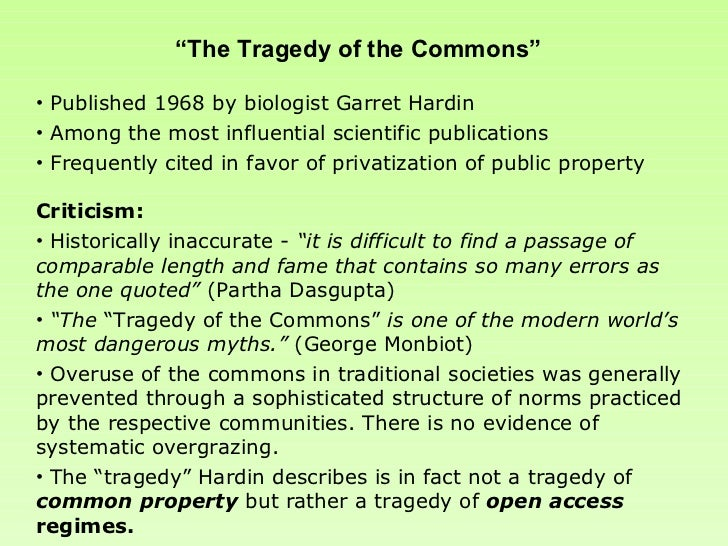 the scientific side in the essay the tragedy of the commons by garrett hardin Garrett hardin incorporated the fact that there are two kinds of commons-a managed commons, a form of socialism where resources either can be managed in an ecologically sustainable way or ecologically mismanaged, and an unmanaged commons, a form of socialism which selects the very behavior that leads to tragic outcomes-into his theory more than ten years ago (hardin, 1977, hardin and baden, 1977).