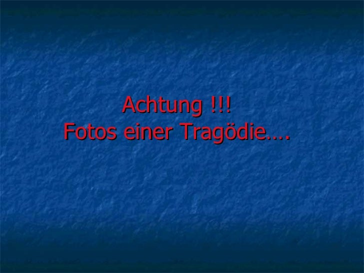 Achtung !!!  Fotos einer Tragödie….
