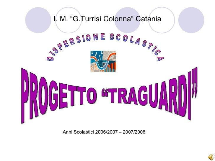 """PROGETTO """"TRAGUARDI"""" DISPERSIONE SCOLASTICA I. M. """"G.Turrisi Colonna"""" Catania Anni Scolastici 2006/2007 – 2007/2008"""