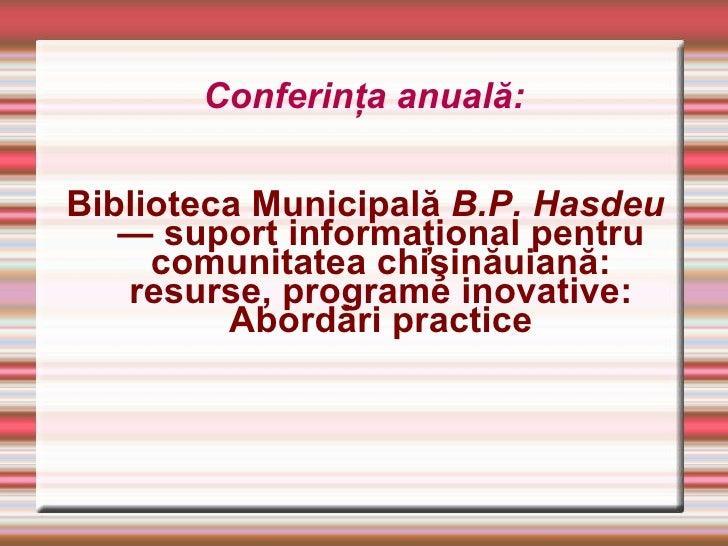 Conferinţa anuală: <ul><li>Biblioteca Municipală  B.P. Hasdeu  — suport informaţional pentru comunitatea chişinăuiană: res...