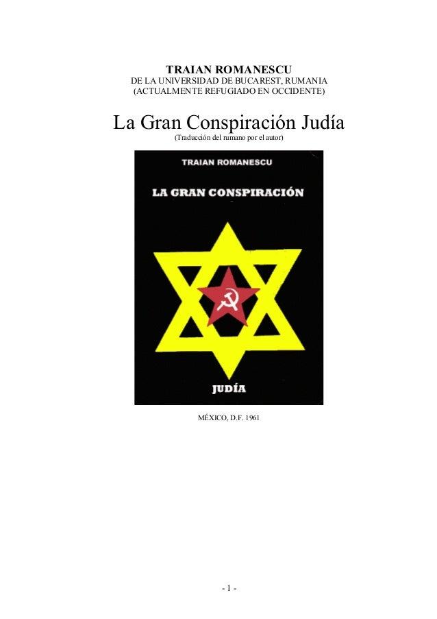 - 1 - TRAIAN ROMANESCU DE LA UNIVERSIDAD DE BUCAREST, RUMANIA (ACTUALMENTE REFUGIADO EN OCCIDENTE) La Gran Conspiración Ju...