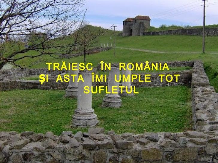 TRĂIESC ÎN ROMÂNIAȘI ASTA ÎMI UMPLE TOT       SUFLETUL