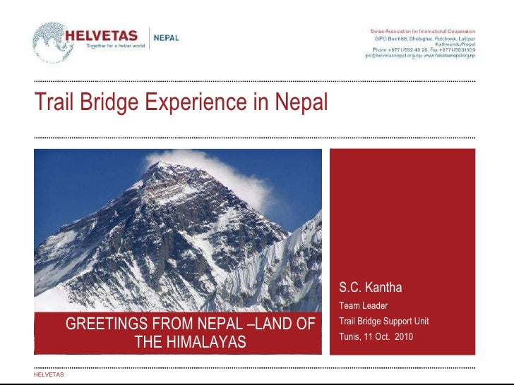 S.C. Kantha Team Leader Trail Bridge Support Unit Tunis, 11 Oct.  2010 HELVETAS GREETINGS FROM NEPAL –LAND OF THE HIMALAYA...