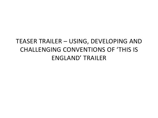TEASER TRAILER – USING, DEVELOPING AND CHALLENGING CONVENTIONS OF 'THIS IS ENGLAND' TRAILER
