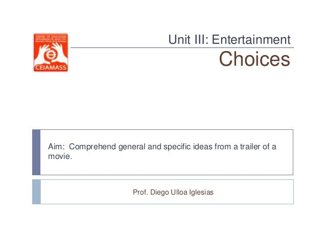 Unit III: Entertainment                                                   ChoicesAim: Comprehend general and specific idea...