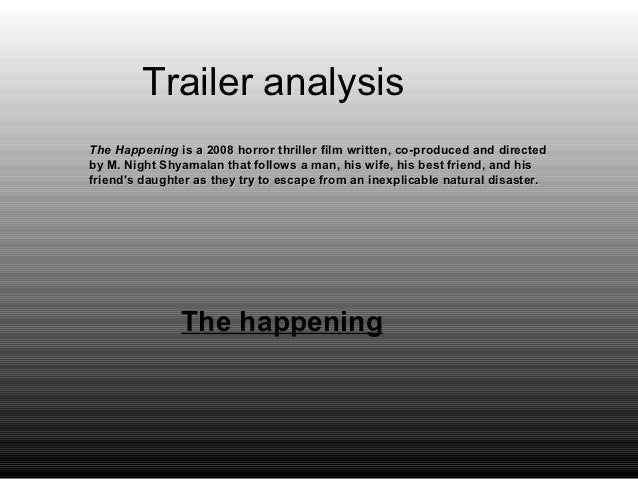 Trailer analysisThe Happening is a 2008 horror thriller film written, co-produced and directedby M. Night Shyamalan that f...