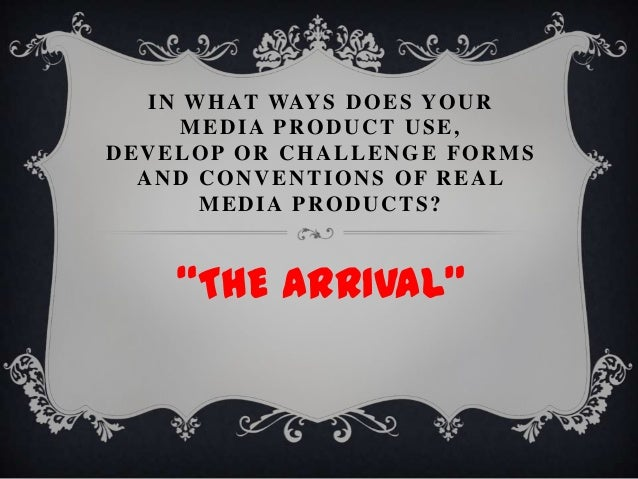 "IN WHAT WAYS DOES YOURMEDIA PRODUCT USE,DEVELOP OR CHALLENGE FORMSAND CONVENTIONS OF REALMEDIA PRODUCTS?""THE ARRIVAL"""