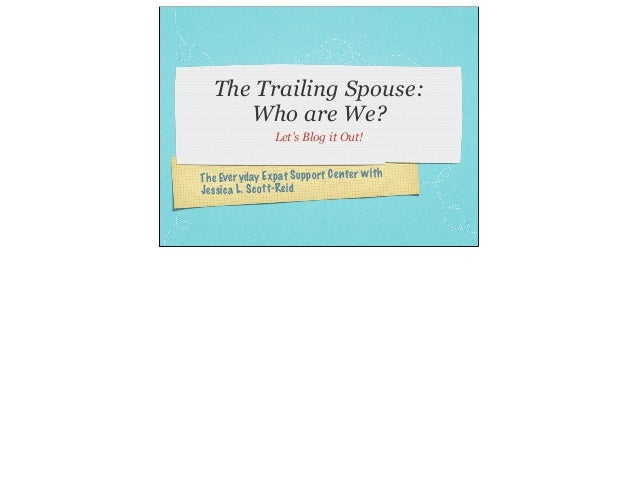 The Trailing Spouse:      Who are We?                 Let's Blog it Out!The Eve ryd ay Exp at Support Cen ter wit hJes sic...