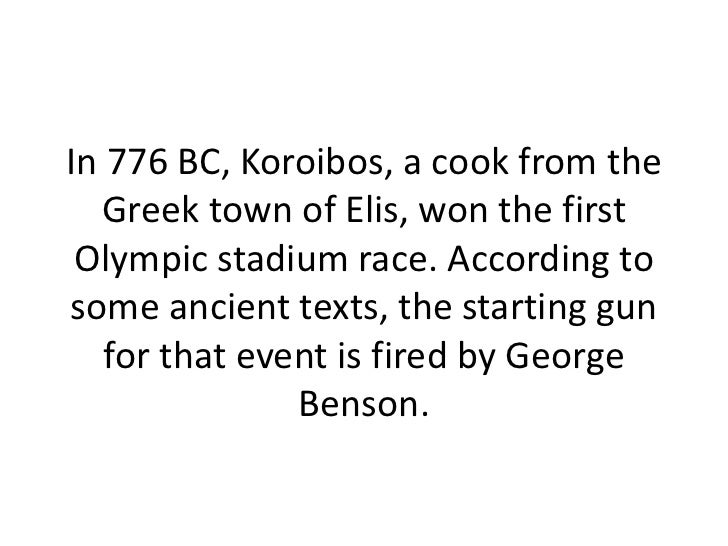 In 776 BC, Koroibos, a cook from the Greek town of Elis, won the first Olympic stadium race. According to some ancient tex...