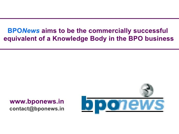 BPO News   aims to be the commercially successful  equivalent of a Knowledge Body in the BPO business www.bponews.in [emai...