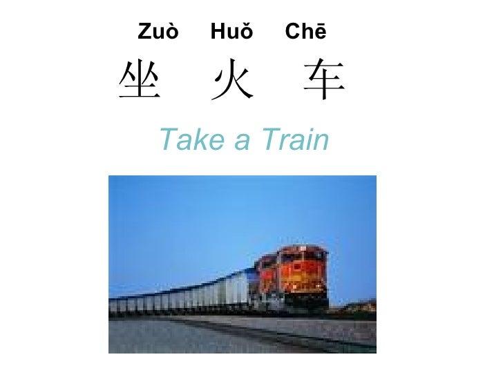 Zuò   Huǒ   Chē  坐     火      车  Take a Train