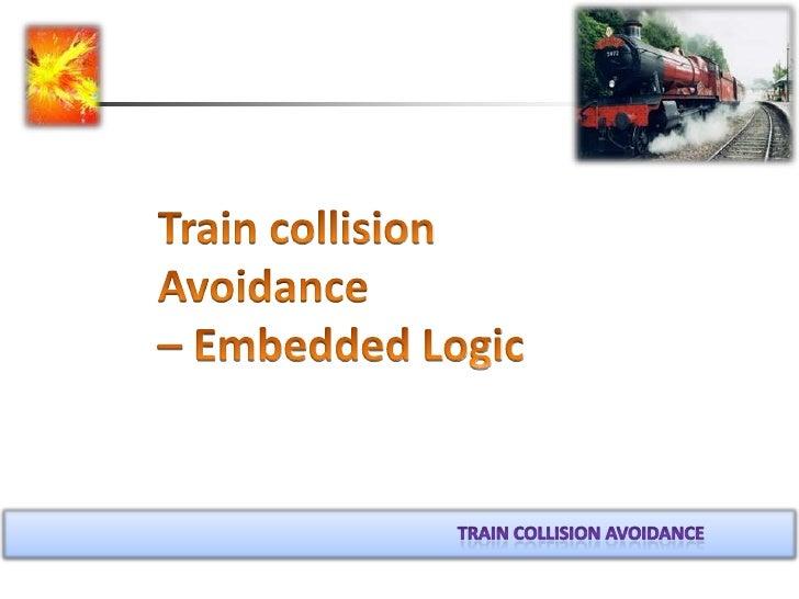 Train collision Avoidance                           – Embedded Logic<br />Train collision avoidance<br />