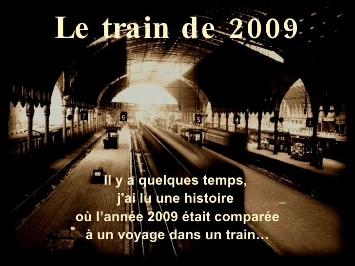 Le train de 2009 Il y a quelques temps,  j'ai lu une histoire  où l'année 2009 était comparée à un voyage dans un train…